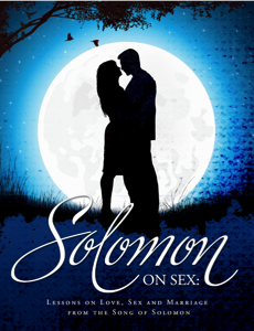 In the Solomon on Sex book, we study the Song of Solomon line by line to ...